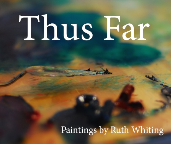 Thus far — Paintings by Ruth Whiting